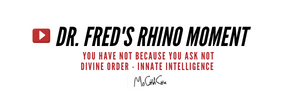 Dr. Fred's Rhino Moment: You Have Not Because You Ask Not