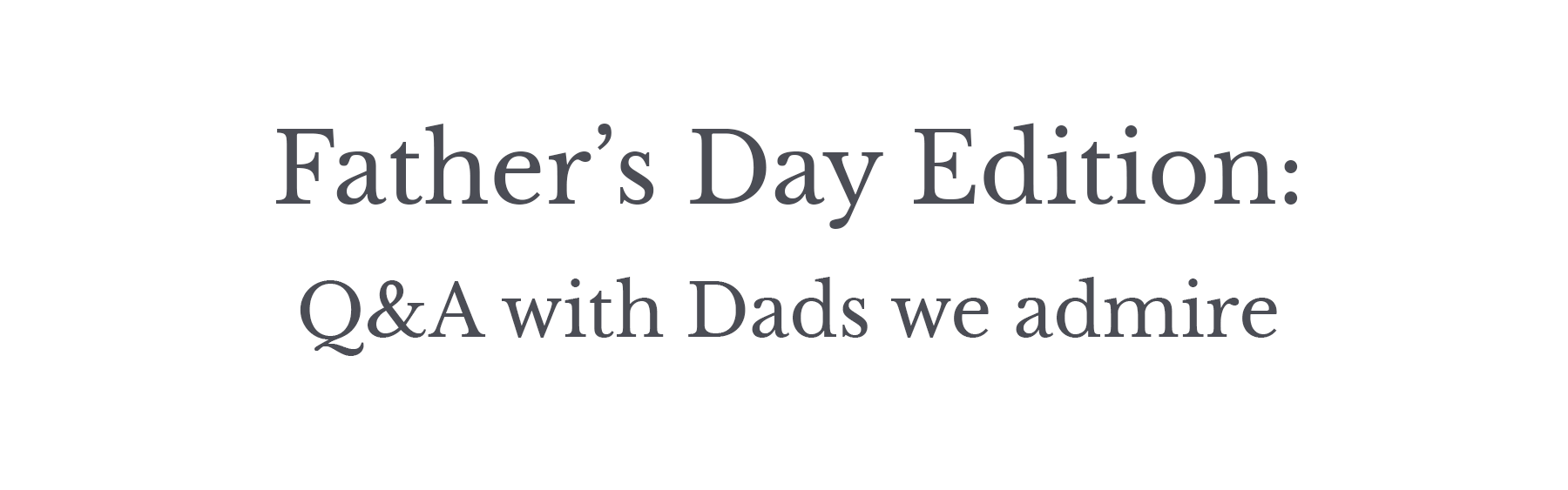 Father's Day Edition: Q&A with Dads we Admire