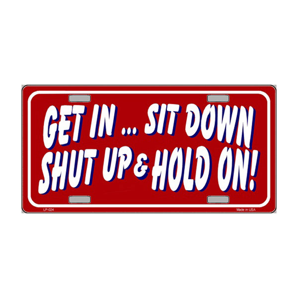 Get In Sit Down Shut Up And Hold On Novelty Vanity Metal License Plate Tag Sign