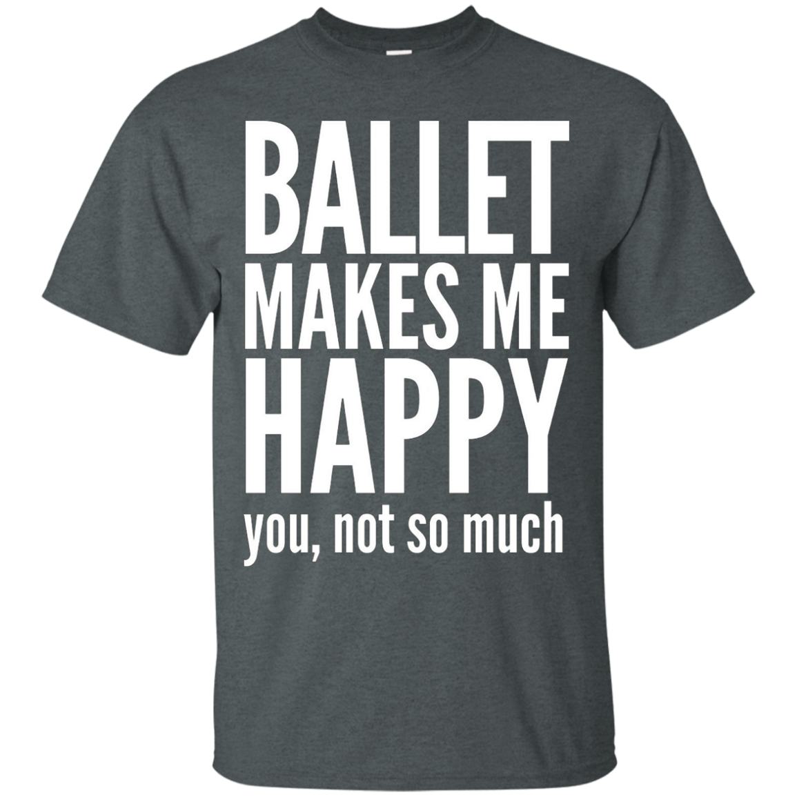 Ballet Makes Me Happy You Not So Much T-Shirt