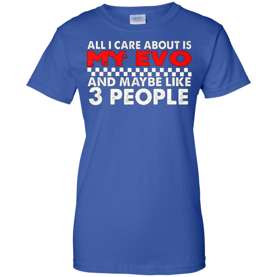 Evo shirt - ALL I CARE ABOUT IS MY EVO & MAYBE LIKE 3 PEOPLE