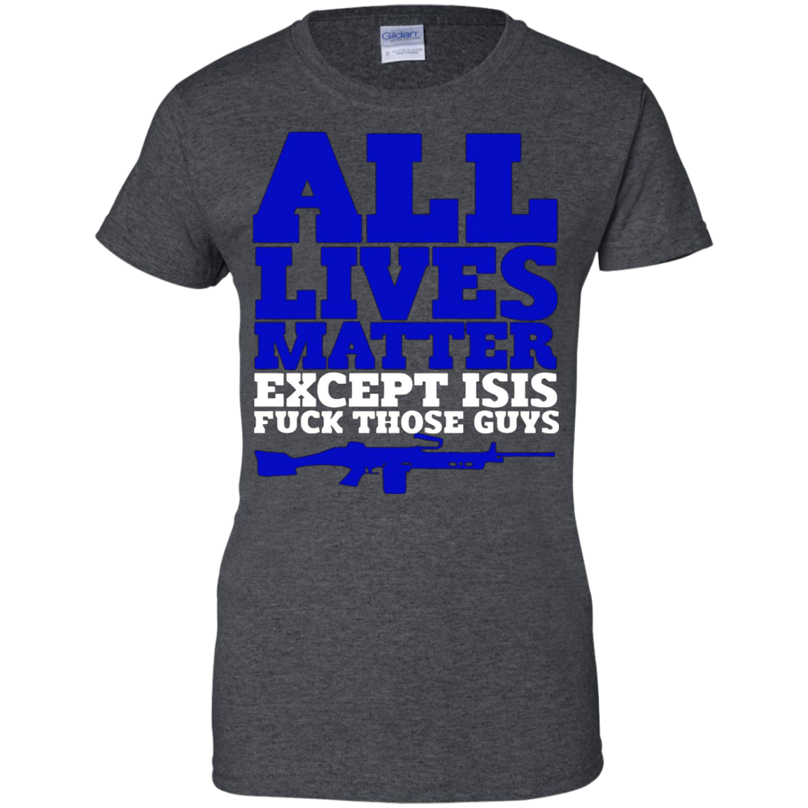 All Lives Matter Except Isis Fuck Those Guys - Gun Tshirt