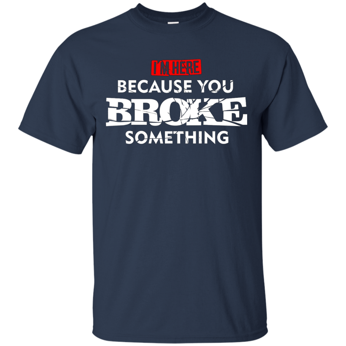 I'm Here Because You Broke Something Maintenance T-Shirt