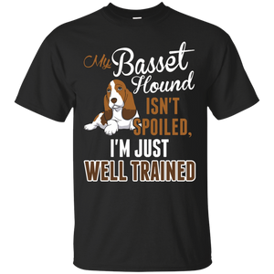 My Basset Hound Isnt Spoiled Im Just Well Trained T-Shirt