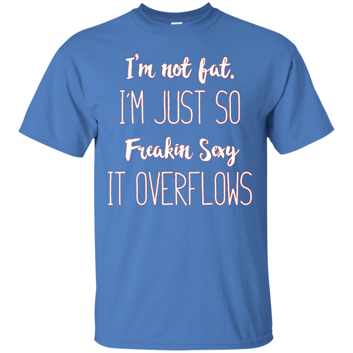 I'm Not fat. I'm Just So Freakin' Sexy it Overflows T-Shirt
