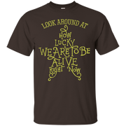 Look Around At How Lucky We Are To Be Alive Right Now Tshirt