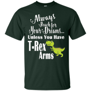 Always Reach For Your Dreams Unless T-Rex Arms Funny T-shirt – T-Shirt