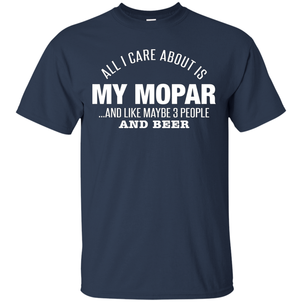 All I Care About Is My Mopar Maybe Three People And Beer - T-Shirt