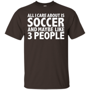 All I care about is Soccer and 3 People Funny T-shirt Player – T-Shirt