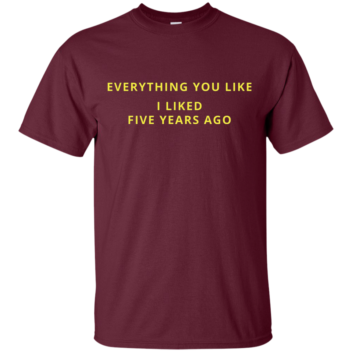 Everything You Like I Liked Five Years Ago T Shirt - T-Shirt
