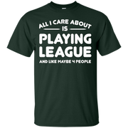 All i care about is playing league and like maybe 4 people – T-Shirt