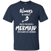 Always Be Yourself Unless You Can Be A Mermaid Gift T-shirt – T-Shirt