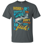 Work Is For People Who Don't Know How To Fish T-Shirt
