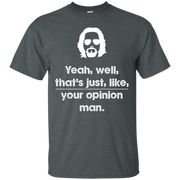 Yeah well that's just like your opinion Man T shirt – T-Shirt