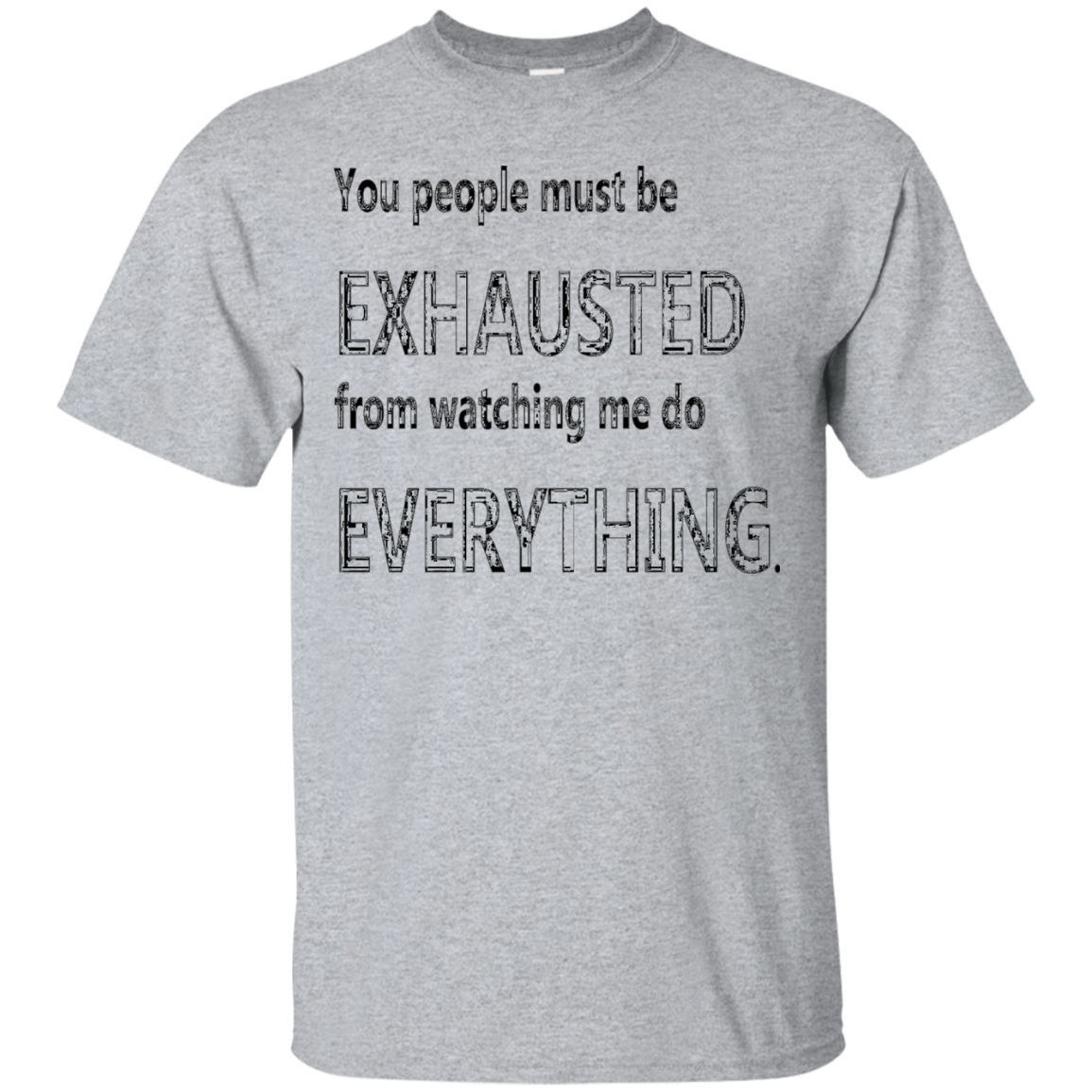 You people must be EXHAUSTED from watching me do EVERYTHING - T-Shirt