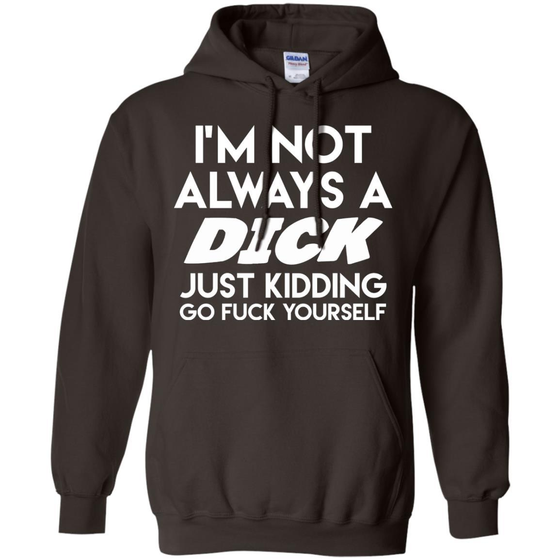 I'm Not Always A Dick Just Kidding Go F Yourself T-Shirt