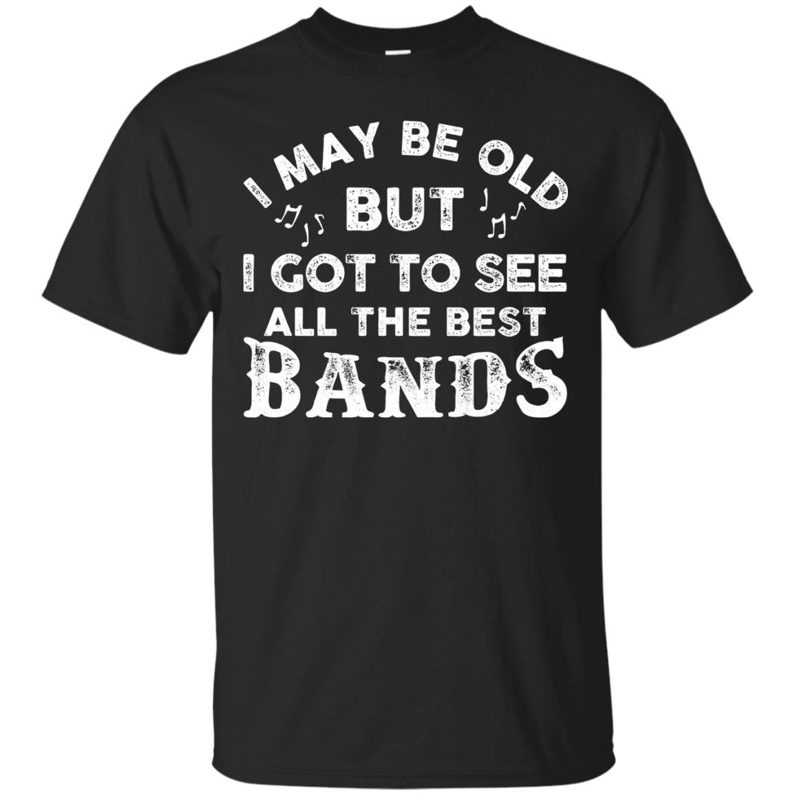 I May Be Old But I Got To See All The Best Bands T Shirt - T-Shirt