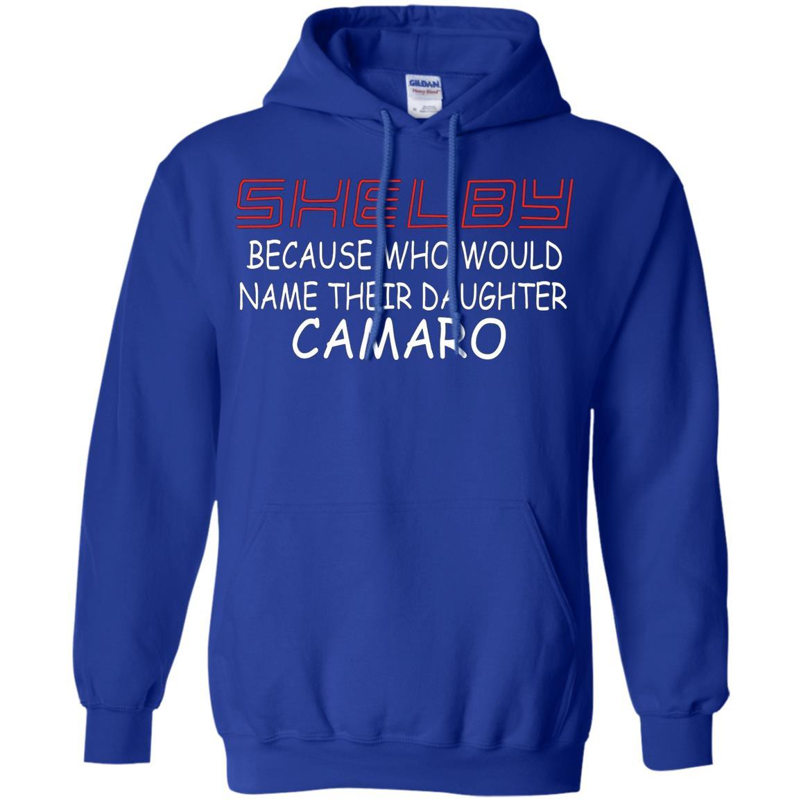 Shelby Because Who Would Name Their Daughter Camaro - Pullover Hoodie Royal / 5XL