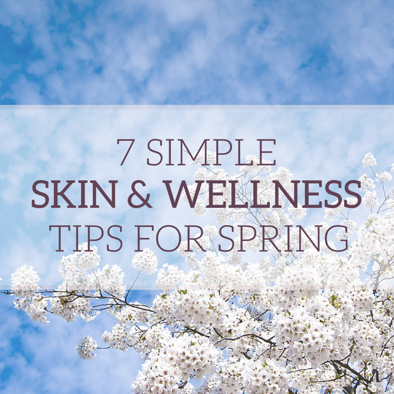 7 Simple Skin Care and Wellness Tips for Spring