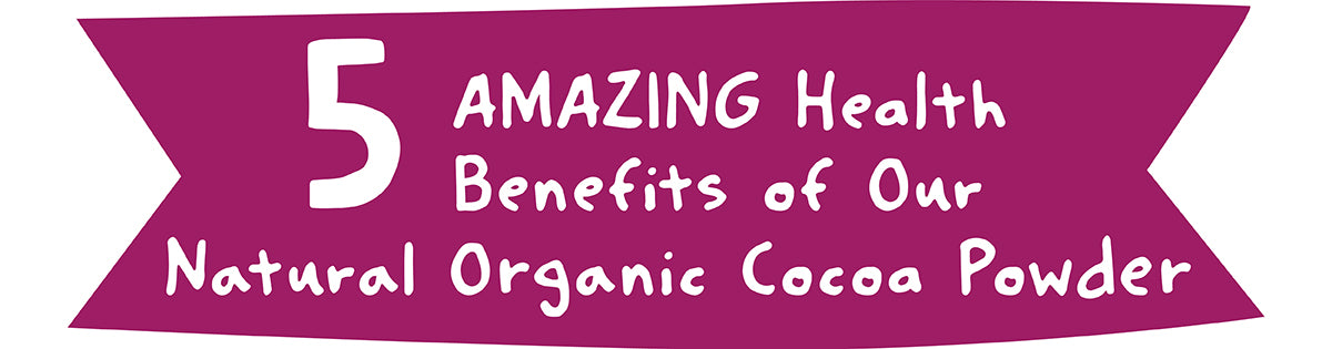 5 AMAZING Health Benefits of Our Natural Organic Cocoa Powder