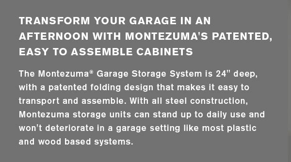 Transform your garage in an afternoon with Montezuma's patented, easy to assemble cabinets. The Montezuma® Garage Storage System is 24 in. deep with a patented folding design that makes it easy to transport and assemble. With all steel construction, Montezuma storage units can stand up to daily use and won't deteriorate in a garage setting like most plastic and wood based systems.