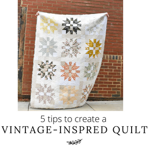 5 tips to create a Vintage-Inspired Quilt!