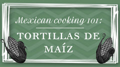 Mexican Cooking 101: Corn Tortillas Recipe