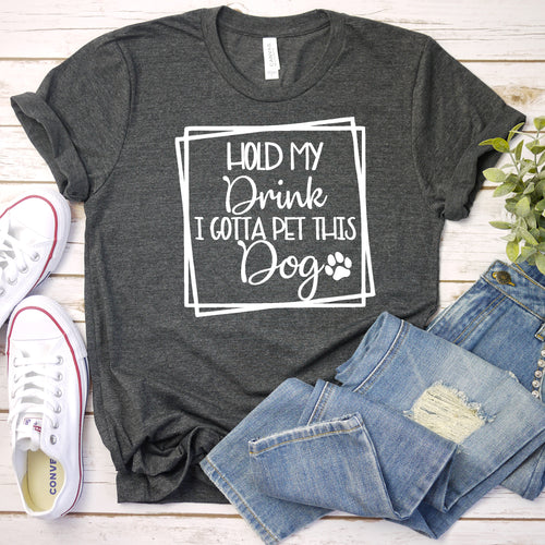 Hold My Drink, I Gotta Pet This Dog Tee