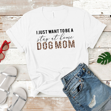 Load image into Gallery viewer, I Just Want To Be A Stay At Home Dog Mom Tee