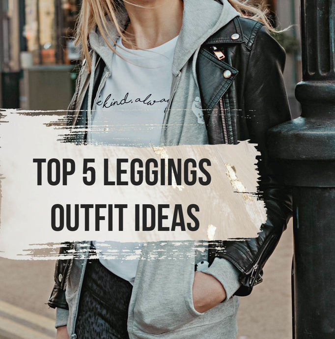 Top 5 Legging Outfit Ideas