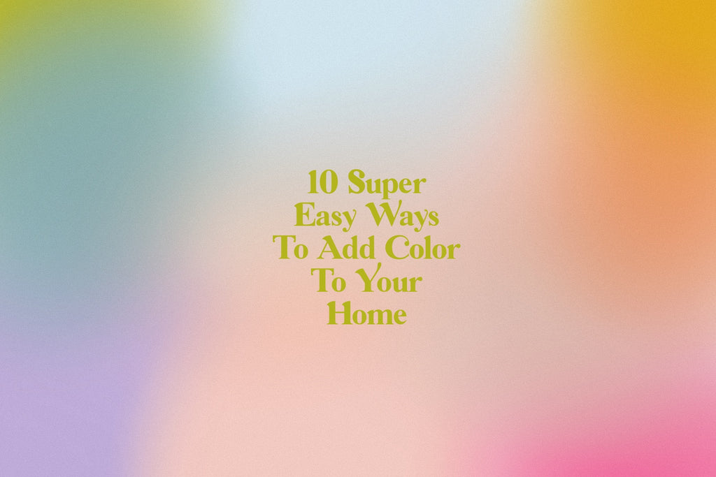 10 Super Easy Ways to Add Color To Your Home