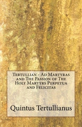 Tertullian - Ad Martyras and The Passion of The Holy Martyrs Perpetua and Felicitas