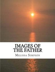 Images of the Father: How the Character of Christ Reveals the - Melissa Simpson