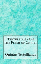 Tertullian - On the Flesh of Christ