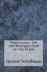 Tertullian - On the Resurrection of the Flesh
