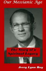 Our Messianic Age: The Story of a Spiritual Legacy - Jerry Lynn Ray