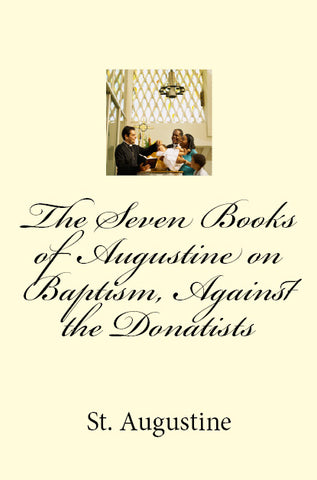 The Seven Books of Augustine on Baptism, Against the Donatists