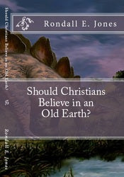 Should Christians Believe in an Old Earth? - Rondall E Jones Ph.D