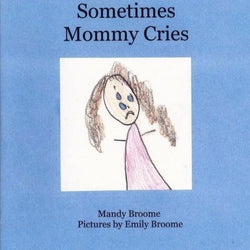 Sometimes Mommy Cries - Authored by Mandy Broome, Illustrated by Emily Broome
