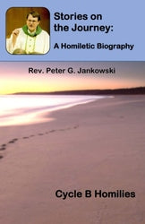 Stories on the Journey: A Homiletic Biography (Cycle B) - Rev. Peter G Jankowski