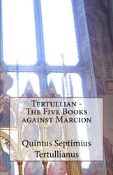 Tertullian - The Five Books Against Marcion