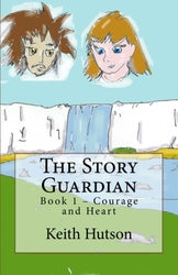 The Story Guardian: Book 1 - Courage and Heart - Keith Hutson