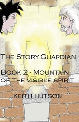 The Story Guardian - Book 2 Mountain of the Visible Spirit - Keith Hutson