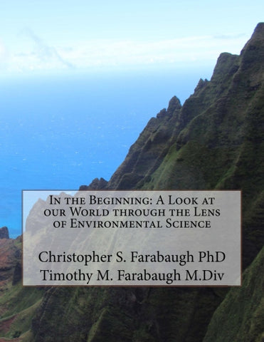In the Beginning: A Look at our World through the Lens of Environmental Science - Christopher S Farabaugh PhD., Authored by Timothy M Farabaugh M.Div.