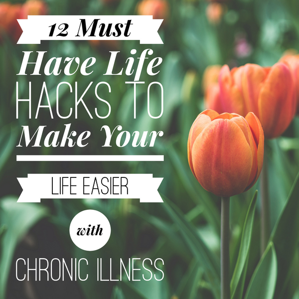 12 Must Have Life Hacks to Make Your Life Easier with Chronic Illness