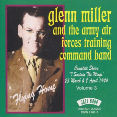 GLENN MILLER & THE ARMY AIR FORCES TRAINING COMMAND BAND: Complete Shows I Sustain The Wings 25 March & 8 April 1944-Vol.3