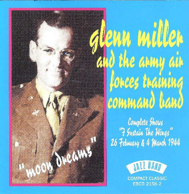 GLENN MILLER & THE ARMY AIR FORCES TRAINING COMMAND BAND: Moon Dreams - Complete Shows 26 February & 4 March 1944