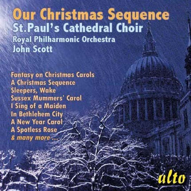 OUR CHRISTMAS SEQUENCE - ST. PAUL'S CATHEDRAL CHOIR, JOHN SCOTT, ROYAL PHILHARMONIC ORCHESTRA