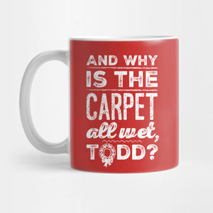 And Why is the Carpet All Wet, Todd Mug - Best Gift for Friends - 11oz Coffee Mugs - Eureka Mugs