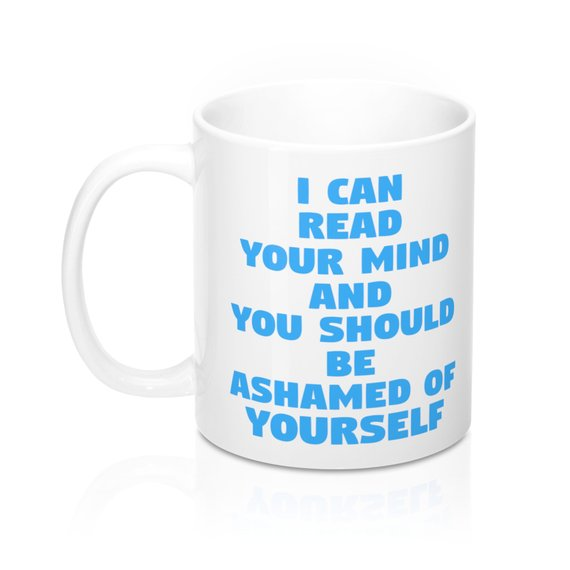 I Can Read Your Mind And You Should Be Ashamed Of Yourself 11oz Mugs Coffee - Eureka Mugs